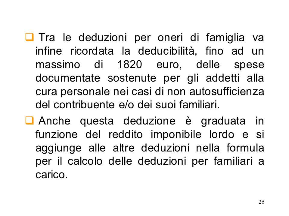 26 Tra le deduzioni per oneri di famiglia va infine ricordata la deducibilità, fino ad un massimo di 1820 euro, delle spese documentate sostenute per