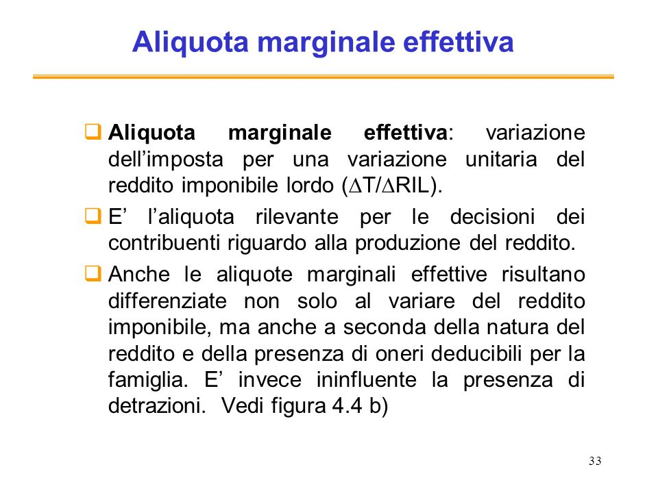 33 Aliquota marginale effettiva Aliquota marginale effettiva: variazione dellimposta per una variazione unitaria del reddito imponibile lordo ( T/ RIL
