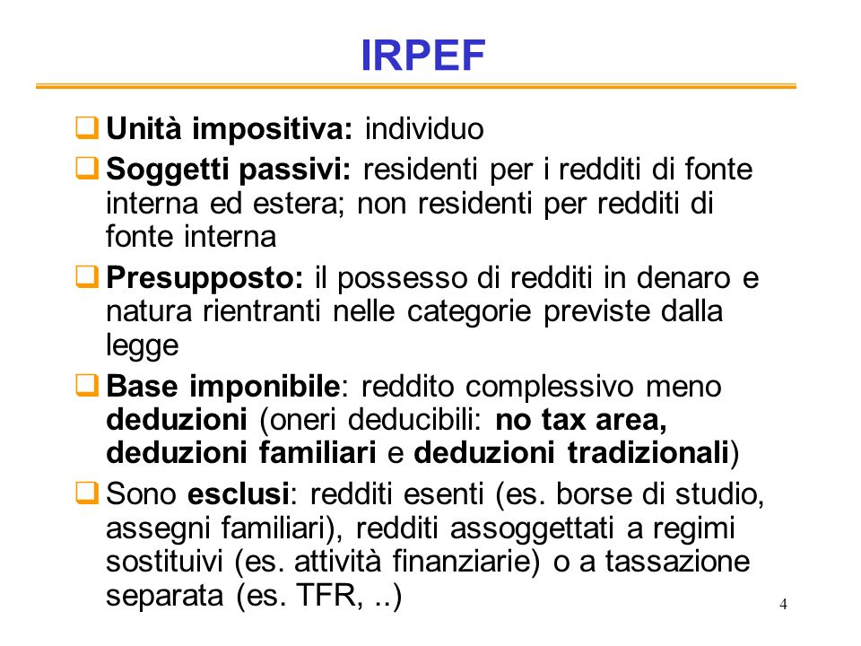 4 IRPEF Unità impositiva: individuo Soggetti passivi: residenti per i redditi di fonte interna ed estera; non residenti per redditi di fonte interna P