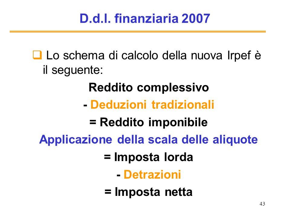 43 D.d.l. finanziaria 2007 Lo schema di calcolo della nuova Irpef è il seguente: Reddito complessivo - Deduzioni tradizionali = Reddito imponibile App
