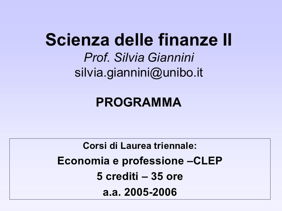 Scienza delle finanze II Prof. Silvia Giannini silvia.giannini@unibo.it PROGRAMMA Corsi di Laurea triennale: Economia e professione –CLEP 5 crediti –