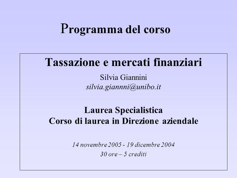 P rogramma del corso Tassazione e mercati finanziari Silvia Giannini silvia.giannni@unibo.it Laurea Specialistica Corso di laurea in Direzione azienda