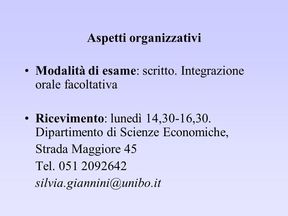 Aspetti organizzativi Modalità di esame: scritto. Integrazione orale facoltativa Ricevimento: lunedì 14,30-16,30. Dipartimento di Scienze Economiche,