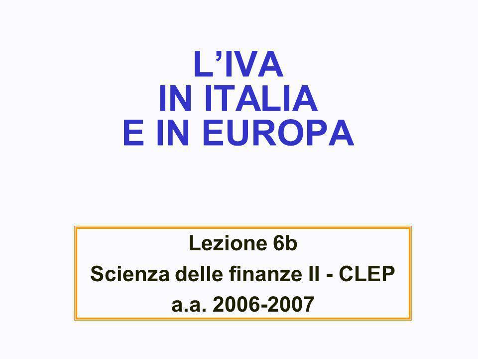 LIVA IN ITALIA E IN EUROPA Lezione 6b Scienza delle finanze II - CLEP a.a. 2006-2007