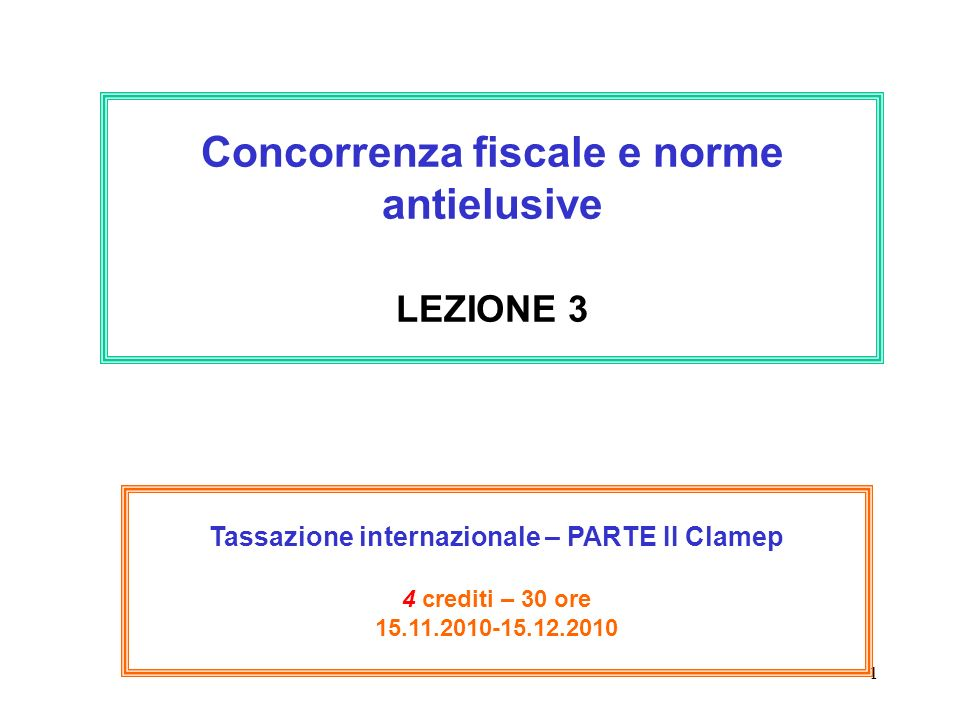 1 Concorrenza fiscale e norme antielusive LEZIONE 3 Tassazione internazionale – PARTE II Clamep 4 crediti – 30 ore 15.11.2010-15.12.2010