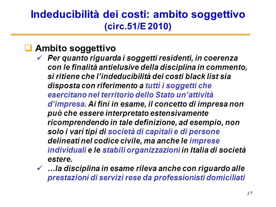 37 Indeducibilità dei costi: ambito soggettivo (circ.51/E 2010) Ambito soggettivo Per quanto riguarda i soggetti residenti, in coerenza con le finalit