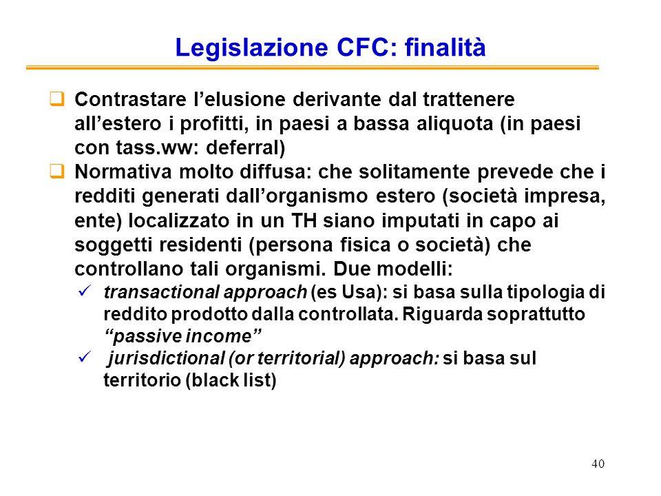 40 Legislazione CFC: finalità Contrastare lelusione derivante dal trattenere allestero i profitti, in paesi a bassa aliquota (in paesi con tass.ww: de