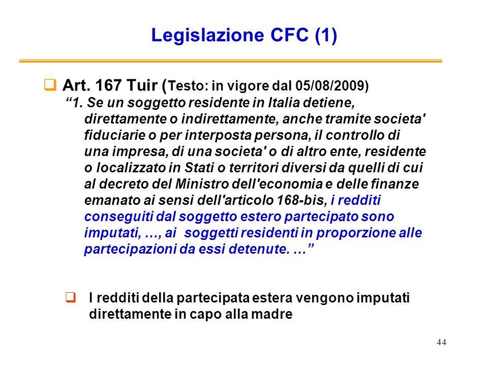 44 Legislazione CFC (1) Art. 167 Tuir ( Testo: in vigore dal 05/08/2009) 1. Se un soggetto residente in Italia detiene, direttamente o indirettamente,