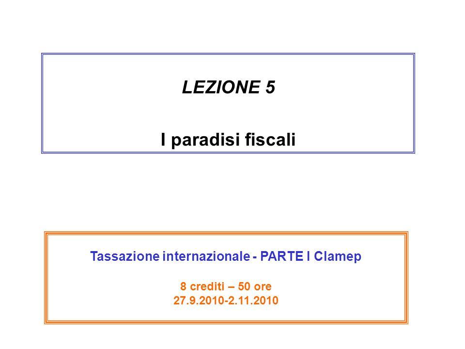 LEZIONE 5 I paradisi fiscali Tassazione internazionale - PARTE I Clamep 8 crediti – 50 ore 27.9.2010-2.11.2010