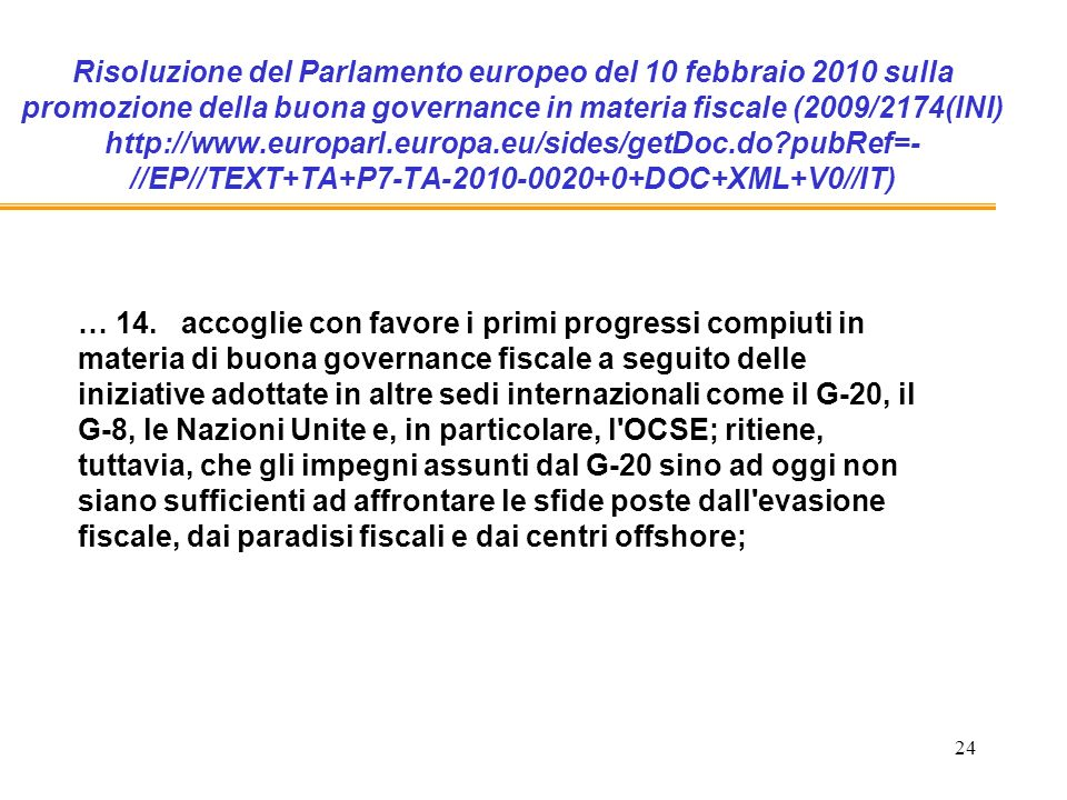 24 Risoluzione del Parlamento europeo del 10 febbraio 2010 sulla promozione della buona governance in materia fiscale (2009/2174(INI) http://www.europarl.europa.eu/sides/getDoc.do pubRef=- //EP//TEXT+TA+P7-TA-2010-0020+0+DOC+XML+V0//IT) … 14.