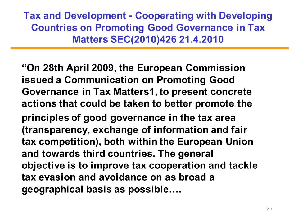 27 Tax and Development - Cooperating with Developing Countries on Promoting Good Governance in Tax Matters SEC(2010)426 21.4.2010 On 28th April 2009, the European Commission issued a Communication on Promoting Good Governance in Tax Matters1, to present concrete actions that could be taken to better promote the principles of good governance in the tax area (transparency, exchange of information and fair tax competition), both within the European Union and towards third countries.