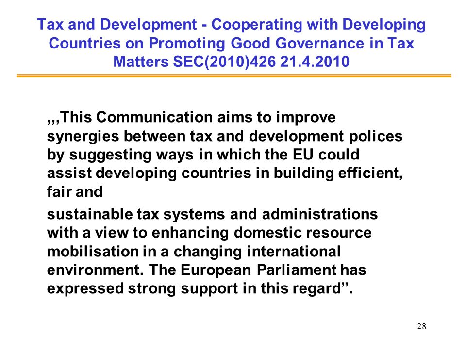 28 Tax and Development - Cooperating with Developing Countries on Promoting Good Governance in Tax Matters SEC(2010)426 21.4.2010,,,This Communication aims to improve synergies between tax and development polices by suggesting ways in which the EU could assist developing countries in building efficient, fair and sustainable tax systems and administrations with a view to enhancing domestic resource mobilisation in a changing international environment.