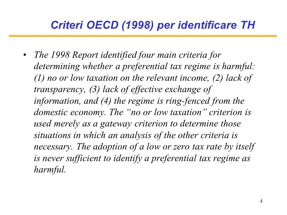 4 Criteri OECD (1998) per identificare TH The 1998 Report identified four main criteria for determining whether a preferential tax regime is harmful: (1) no or low taxation on the relevant income, (2) lack of transparency, (3) lack of effective exchange of information, and (4) the regime is ring-fenced from the domestic economy.