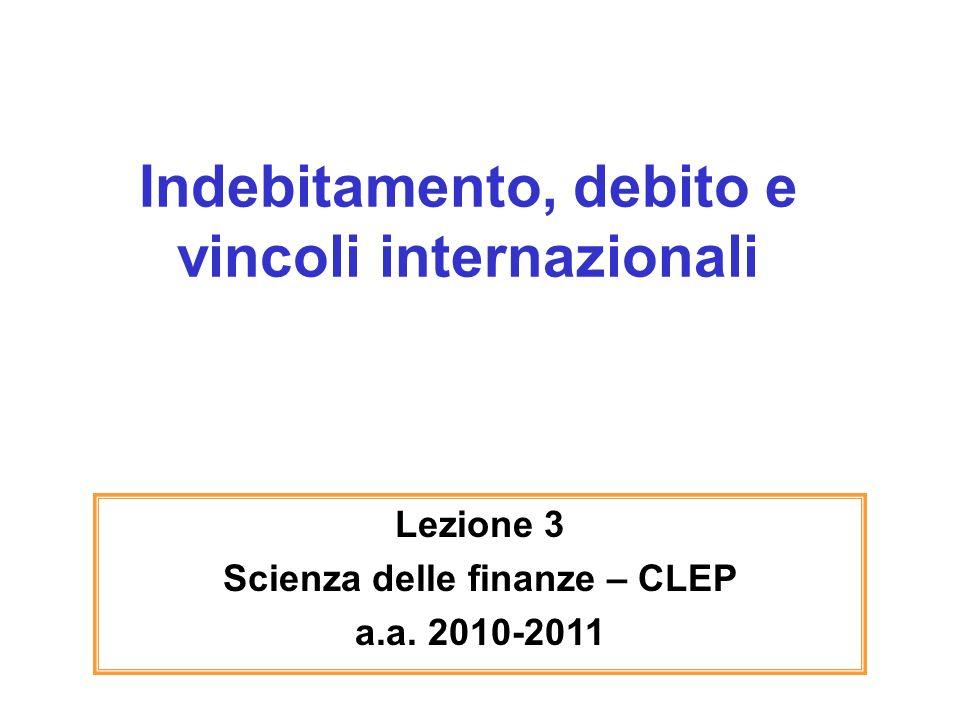 Indebitamento, debito e vincoli internazionali Lezione 3 Scienza delle finanze – CLEP a.a. 2010-2011