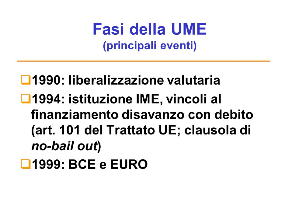 Fasi della UME (principali eventi) 1990: liberalizzazione valutaria 1994: istituzione IME, vincoli al finanziamento disavanzo con debito (art. 101 del