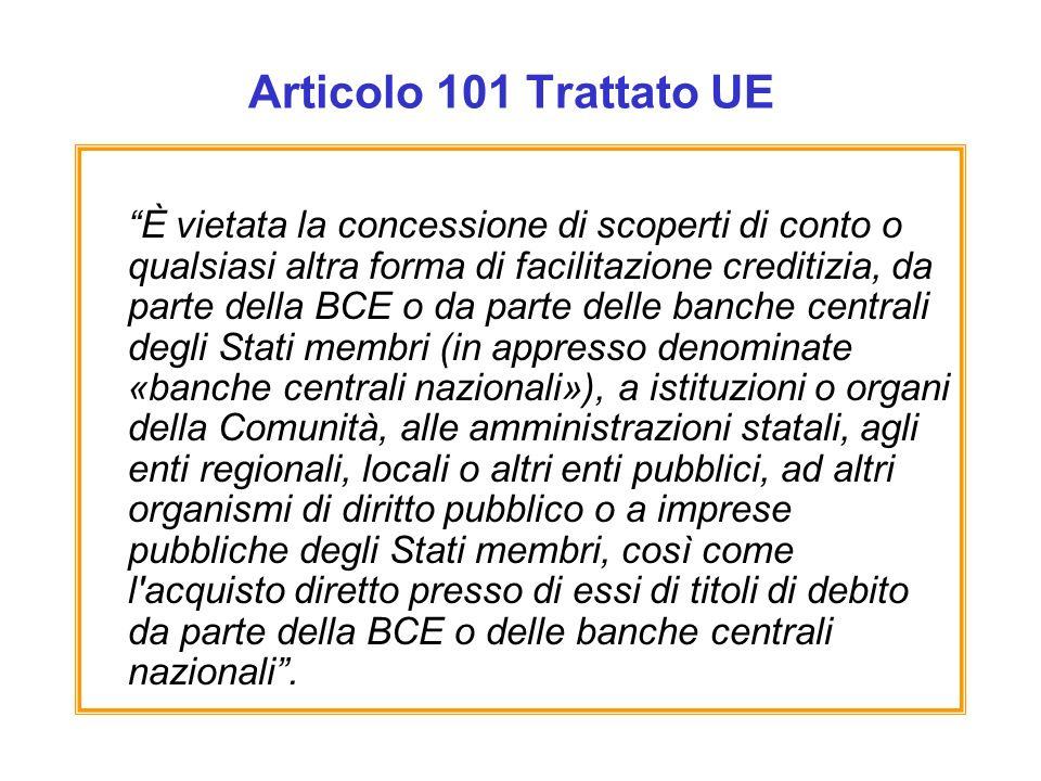 Articolo 101 Trattato UE È vietata la concessione di scoperti di conto o qualsiasi altra forma di facilitazione creditizia, da parte della BCE o da pa
