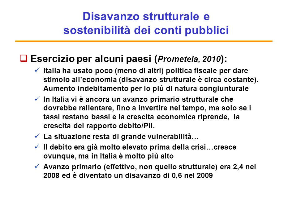 Disavanzo strutturale e sostenibilità dei conti pubblici Esercizio per alcuni paesi ( Prometeia, 2010 ): Italia ha usato poco (meno di altri) politica fiscale per dare stimolo alleconomia (disavanzo strutturale è circa costante).