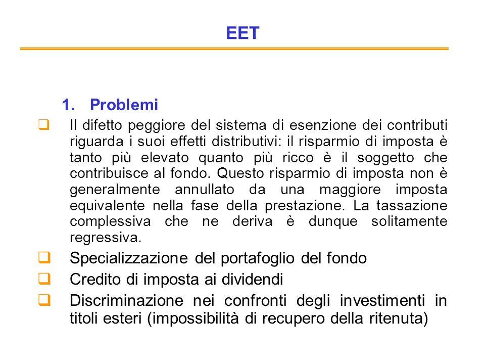 EET 1.Problemi Il difetto peggiore del sistema di esenzione dei contributi riguarda i suoi effetti distributivi: il risparmio di imposta è tanto più elevato quanto più ricco è il soggetto che contribuisce al fondo.