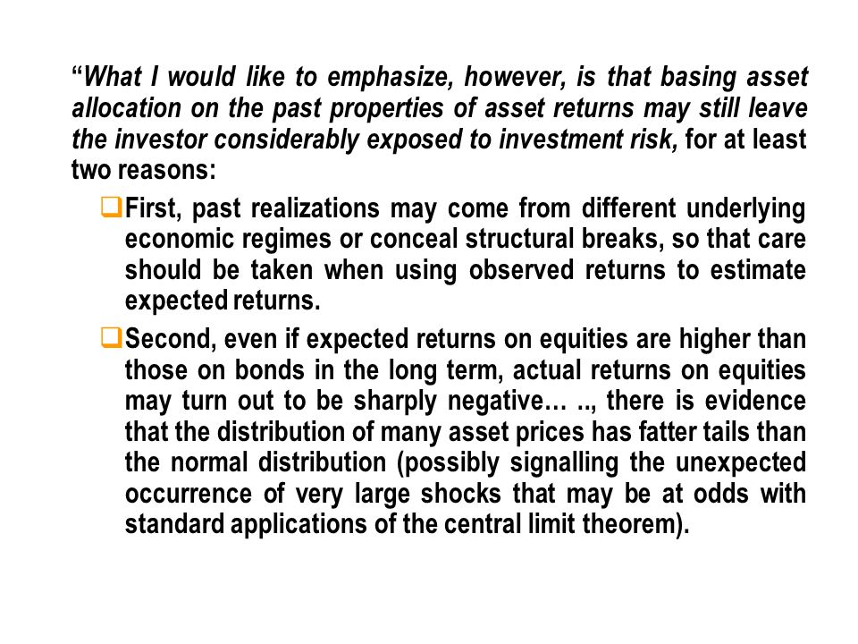 What I would like to emphasize, however, is that basing asset allocation on the past properties of asset returns may still leave the investor considerably exposed to investment risk, for at least two reasons: First, past realizations may come from different underlying economic regimes or conceal structural breaks, so that care should be taken when using observed returns to estimate expected returns.