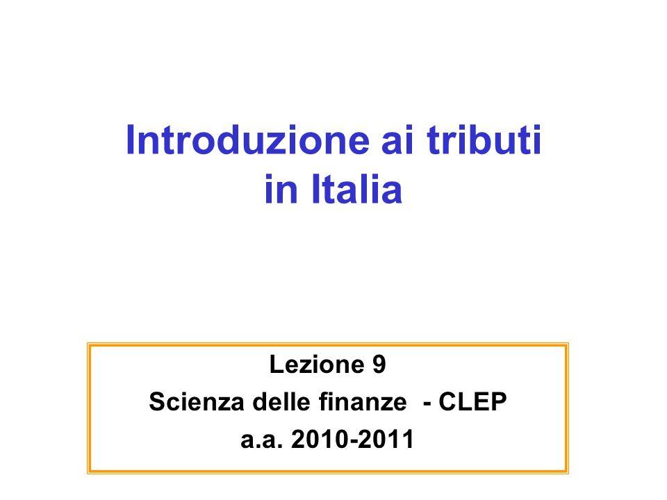 Introduzione ai tributi in Italia Lezione 9 Scienza delle finanze - CLEP a.a. 2010-2011