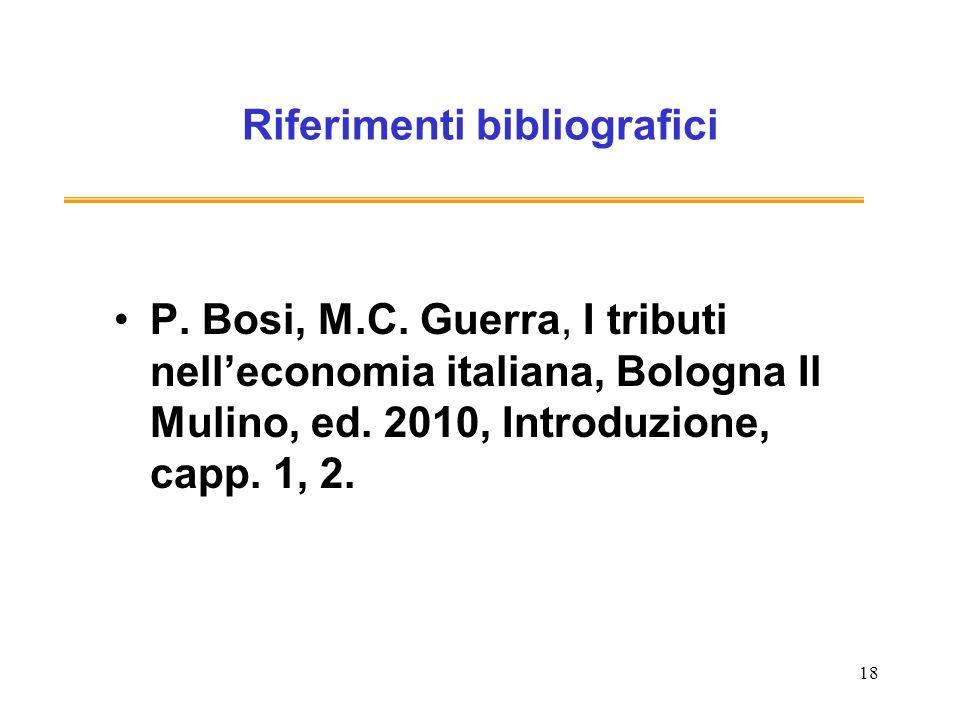 18 Riferimenti bibliografici P. Bosi, M.C. Guerra, I tributi nelleconomia italiana, Bologna Il Mulino, ed. 2010, Introduzione, capp. 1, 2.