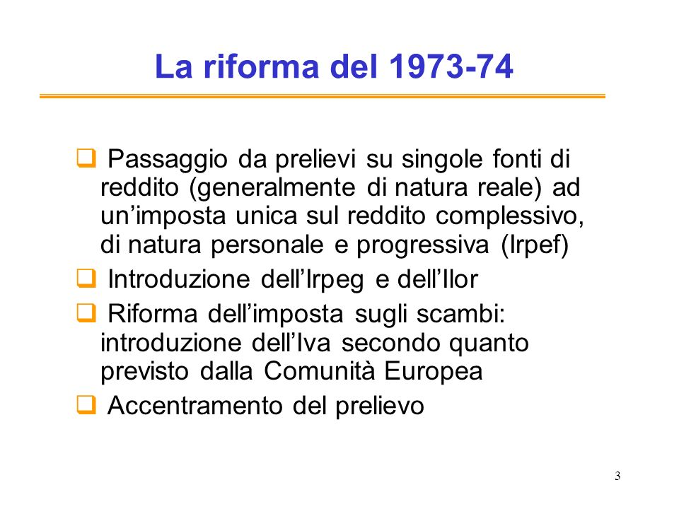 3 La riforma del 1973-74 Passaggio da prelievi su singole fonti di reddito (generalmente di natura reale) ad unimposta unica sul reddito complessivo,