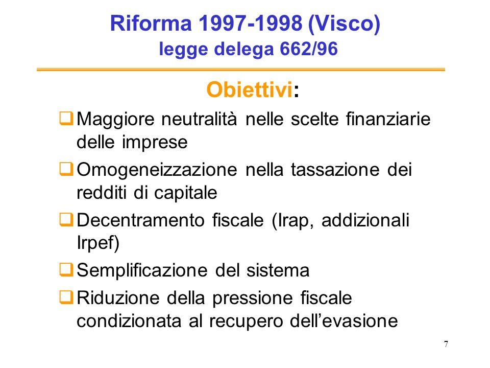 7 Riforma 1997-1998 (Visco) legge delega 662/96 Obiettivi: Maggiore neutralità nelle scelte finanziarie delle imprese Omogeneizzazione nella tassazione dei redditi di capitale Decentramento fiscale (Irap, addizionali Irpef) Semplificazione del sistema Riduzione della pressione fiscale condizionata al recupero dellevasione