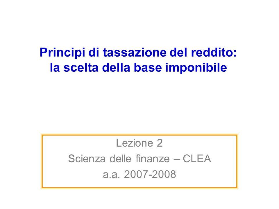 Principi di tassazione del reddito: la scelta della base imponibile Lezione 2 Scienza delle finanze – CLEA a.a. 2007-2008