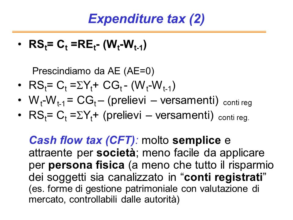 Expenditure tax (2) RS t = C t =RE t - (W t -W t-1 ) Prescindiamo da AE (AE=0) RS t = C t = Y t + CG t - (W t -W t-1 ) W t -W t-1 = CG t – (prelievi –