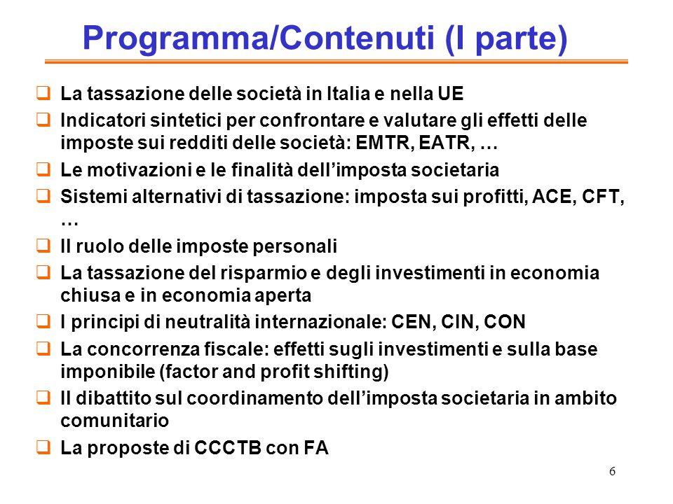 6 Programma/Contenuti (I parte) La tassazione delle società in Italia e nella UE Indicatori sintetici per confrontare e valutare gli effetti delle imposte sui redditi delle società: EMTR, EATR, … Le motivazioni e le finalità dellimposta societaria Sistemi alternativi di tassazione: imposta sui profitti, ACE, CFT, … Il ruolo delle imposte personali La tassazione del risparmio e degli investimenti in economia chiusa e in economia aperta I principi di neutralità internazionale: CEN, CIN, CON La concorrenza fiscale: effetti sugli investimenti e sulla base imponibile (factor and profit shifting) Il dibattito sul coordinamento dellimposta societaria in ambito comunitario La proposte di CCCTB con FA