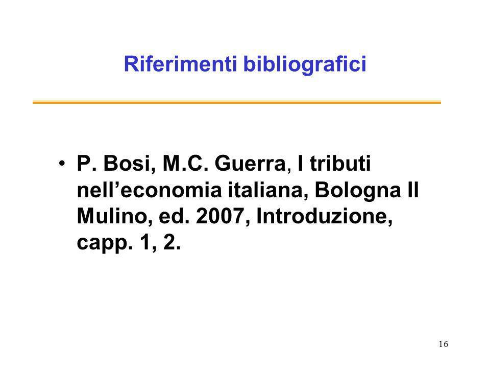 16 Riferimenti bibliografici P. Bosi, M.C. Guerra, I tributi nelleconomia italiana, Bologna Il Mulino, ed. 2007, Introduzione, capp. 1, 2.