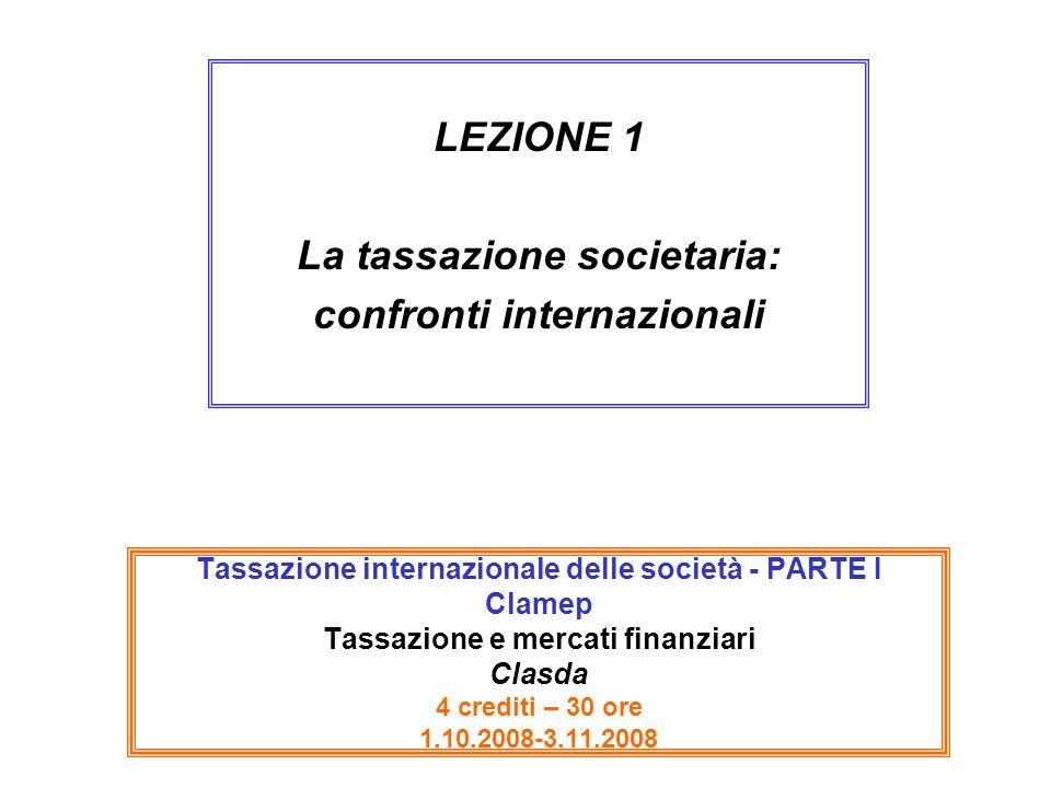 Tassazione internazionale delle società - PARTE I Clamep Tassazione e mercati finanziari Clasda 4 crediti – 30 ore 1.10.2008-3.11.2008 LEZIONE 1 La tassazione societaria: confronti internazionali