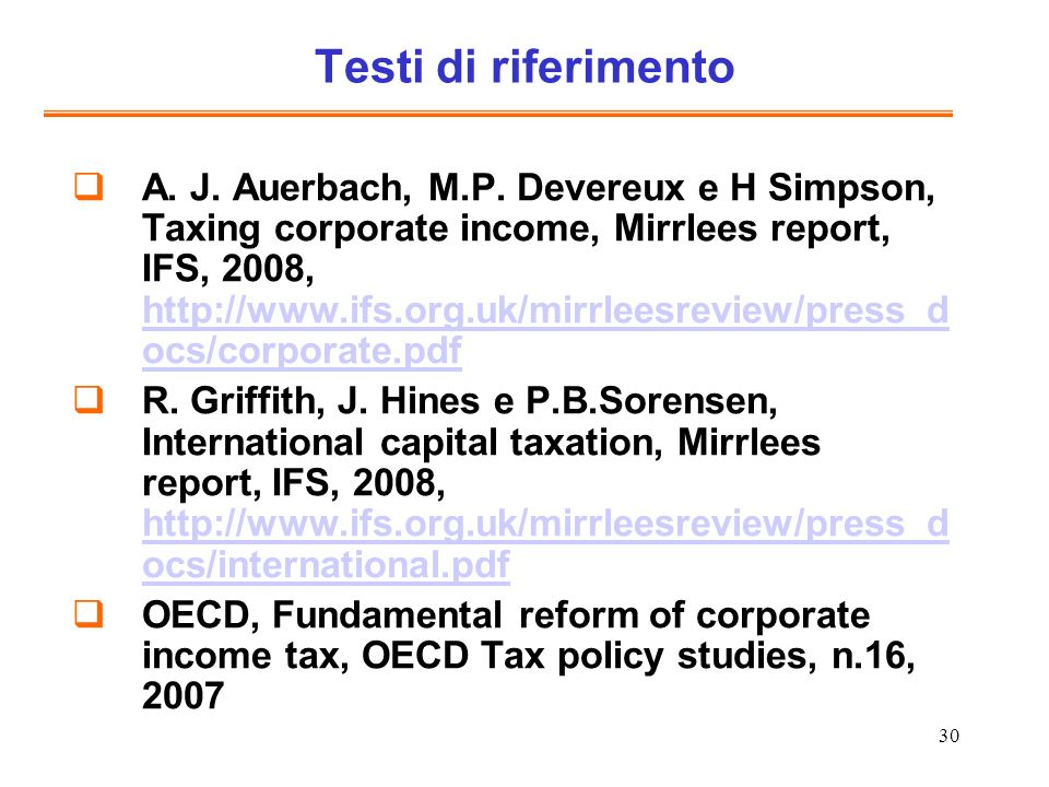 30 Testi di riferimento A. J. Auerbach, M.P. Devereux e H Simpson, Taxing corporate income, Mirrlees report, IFS, 2008, http://www.ifs.org.uk/mirrlees