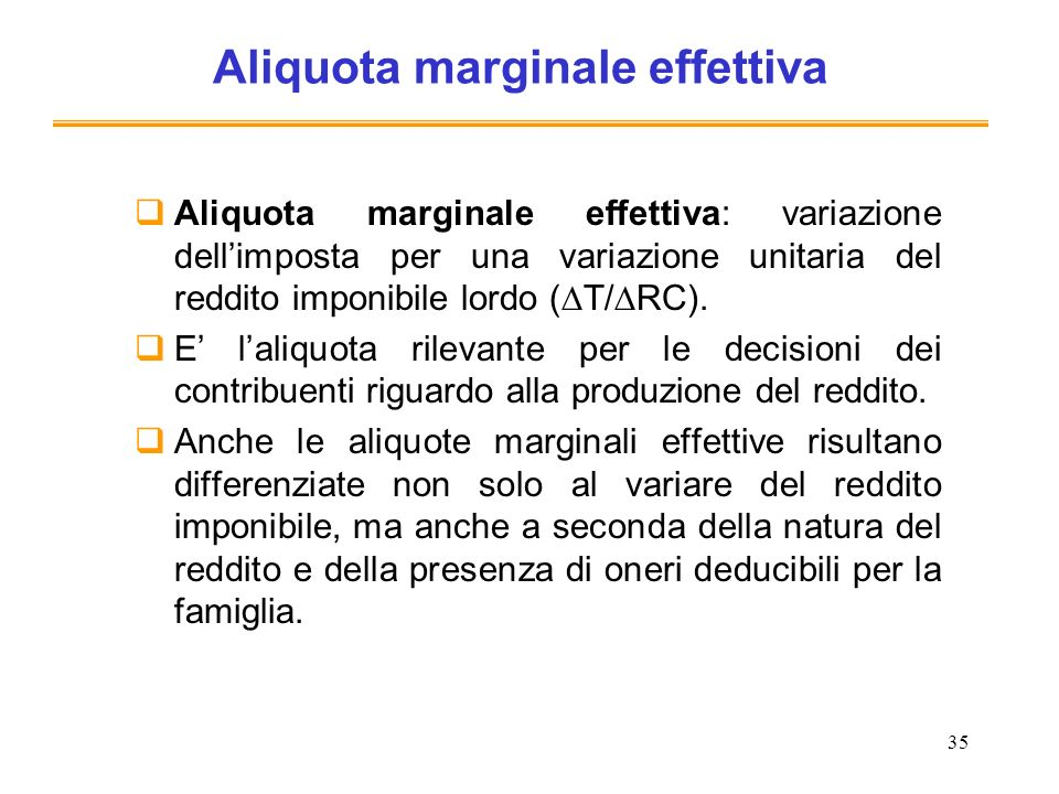35 Aliquota marginale effettiva Aliquota marginale effettiva: variazione dellimposta per una variazione unitaria del reddito imponibile lordo ( T/ RC).