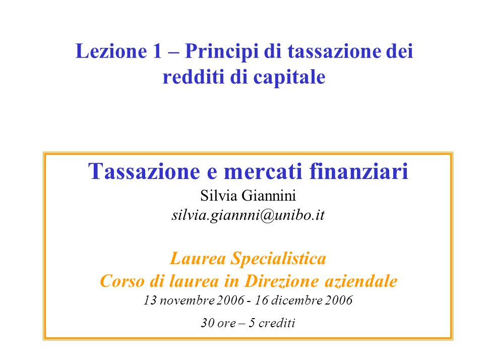 Lezione 1 – Principi di tassazione dei redditi di capitale Tassazione e mercati finanziari Silvia Giannini silvia.giannni@unibo.it Laurea Specialistic