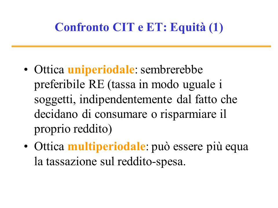 Confronto CIT e ET: Equità (1) Ottica uniperiodale: sembrerebbe preferibile RE (tassa in modo uguale i soggetti, indipendentemente dal fatto che decid