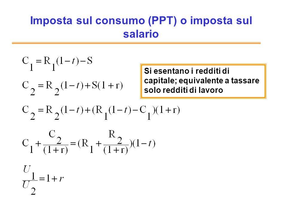 Imposta sul consumo (PPT) o imposta sul salario Si esentano i redditi di capitale; equivalente a tassare solo redditi di lavoro