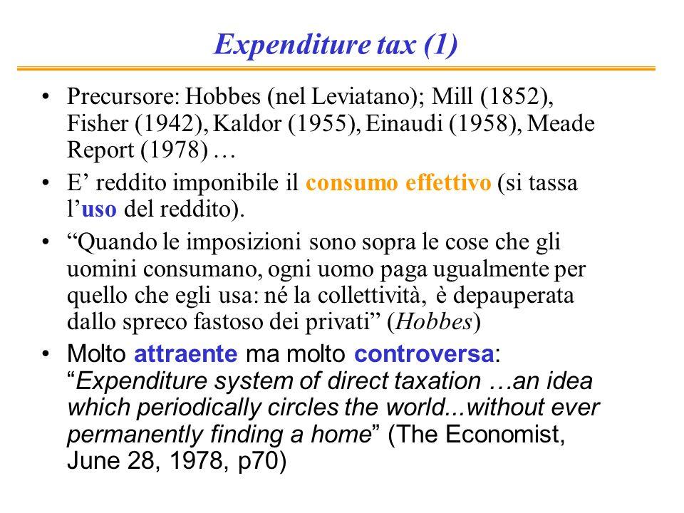 Expenditure tax (1) Precursore: Hobbes (nel Leviatano); Mill (1852), Fisher (1942), Kaldor (1955), Einaudi (1958), Meade Report (1978) … E reddito imp