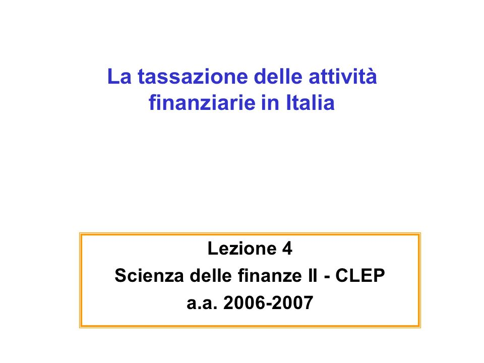 La tassazione delle attività finanziarie in Italia Lezione 4 Scienza delle finanze II - CLEP a.a. 2006-2007