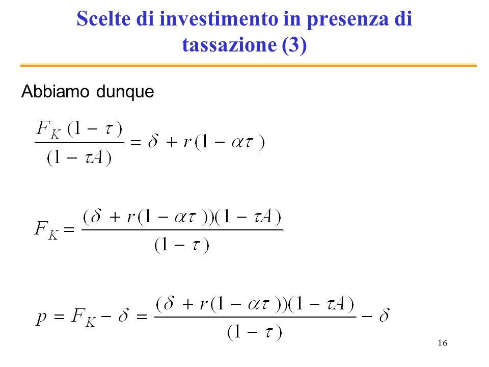 16 Scelte di investimento in presenza di tassazione (3) Abbiamo dunque