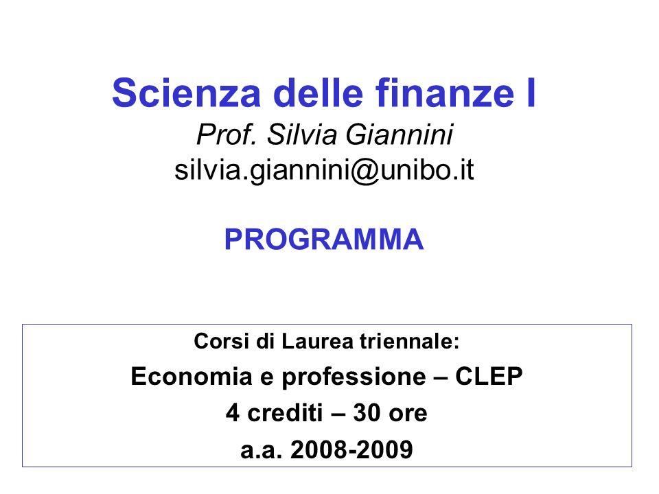 Scienza delle finanze I Prof. Silvia Giannini silvia.giannini@unibo.it PROGRAMMA Corsi di Laurea triennale: Economia e professione – CLEP 4 crediti –