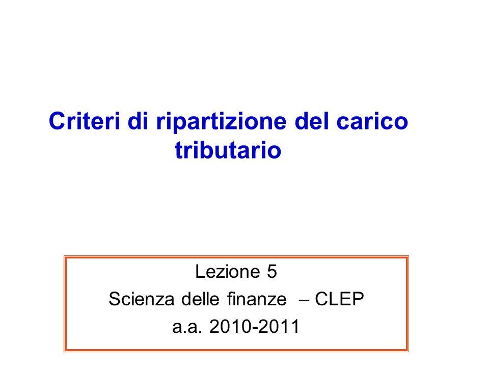 Criteri di ripartizione del carico tributario Lezione 5 Scienza delle finanze – CLEP a.a. 2010-2011