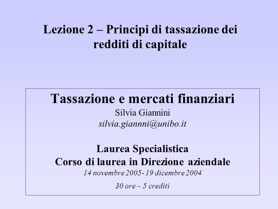 Lezione 2 – Principi di tassazione dei redditi di capitale Tassazione e mercati finanziari Silvia Giannini silvia.giannni@unibo.it Laurea Specialistica Corso di laurea in Direzione aziendale 14 novembre 2005- 19 dicembre 2004 30 ore – 5 crediti