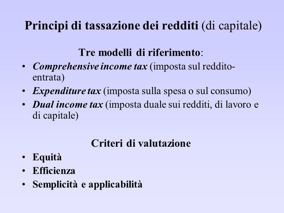 Principi di tassazione dei redditi (di capitale) Tre modelli di riferimento: Comprehensive income tax (imposta sul reddito- entrata) Expenditure tax (imposta sulla spesa o sul consumo) Dual income tax (imposta duale sui redditi, di lavoro e di capitale) Criteri di valutazione Equità Efficienza Semplicità e applicabilità