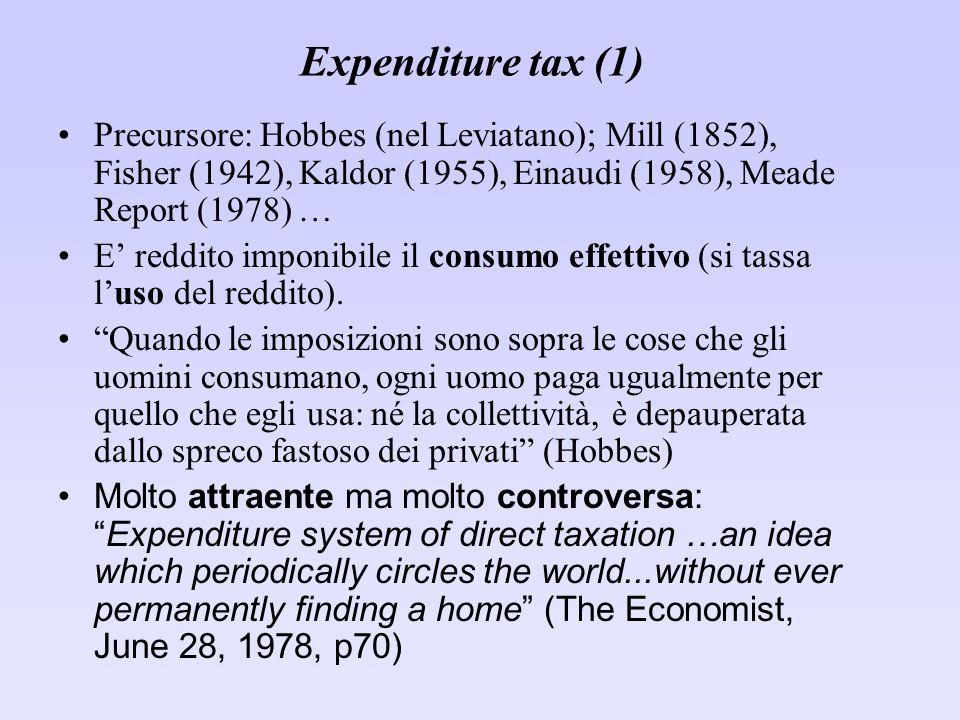 Expenditure tax (1) Precursore: Hobbes (nel Leviatano); Mill (1852), Fisher (1942), Kaldor (1955), Einaudi (1958), Meade Report (1978) … E reddito imponibile il consumo effettivo (si tassa luso del reddito).