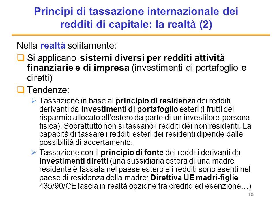 10 Principi di tassazione internazionale dei redditi di capitale: la realtà (2) Nella realtà solitamente: Si applicano sistemi diversi per redditi att