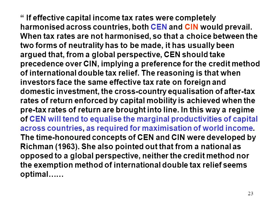 23 If effective capital income tax rates were completely harmonised across countries, both CEN and CIN would prevail. When tax rates are not harmonise