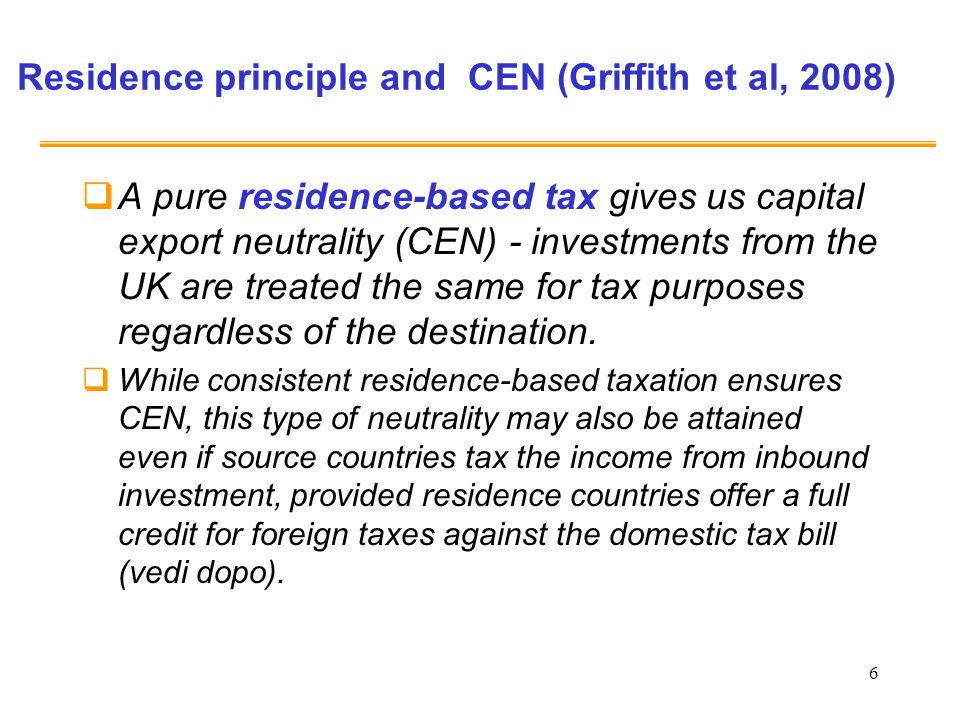 6 Residence principle and CEN (Griffith et al, 2008) A pure residence-based tax gives us capital export neutrality (CEN) - investments from the UK are