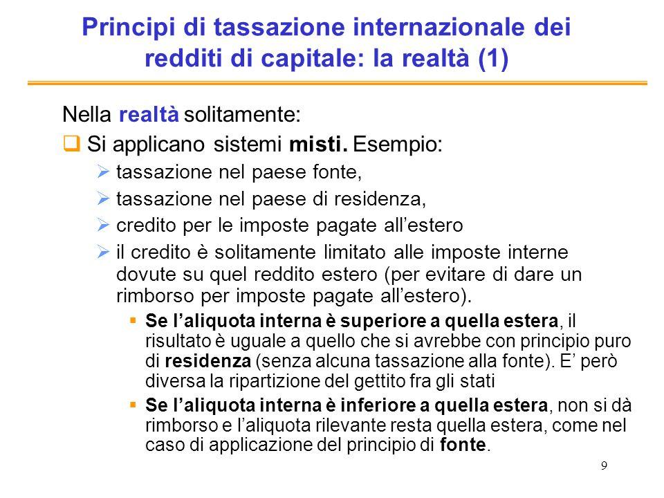 9 Principi di tassazione internazionale dei redditi di capitale: la realtà (1) Nella realtà solitamente: Si applicano sistemi misti. Esempio: tassazio