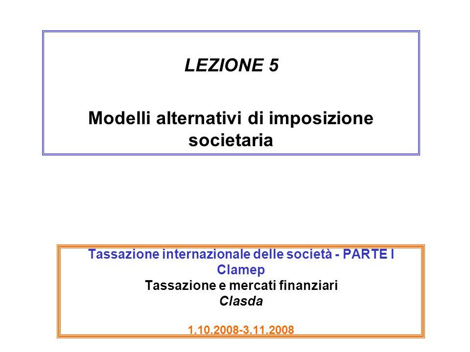 Tassazione internazionale delle società - PARTE I Clamep Tassazione e mercati finanziari Clasda 1.10.2008-3.11.2008 LEZIONE 5 Modelli alternativi di i